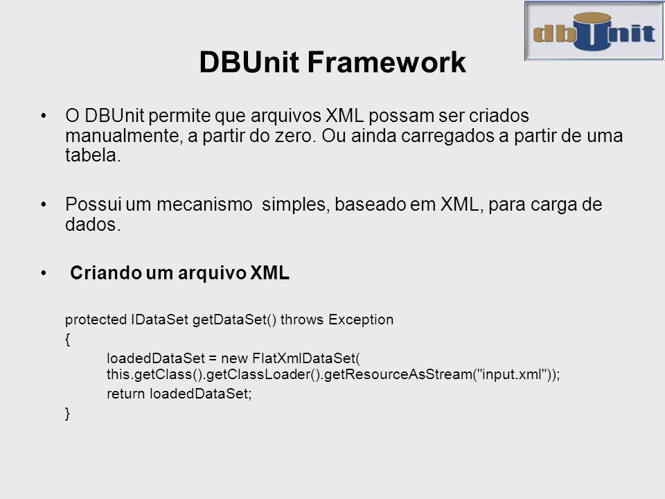 DBUnit Framework O DBUnit permite que arquivos XML possam ser criados manualmente, a partir do zero. Ou ainda carregados a partir de uma tabela. Possu