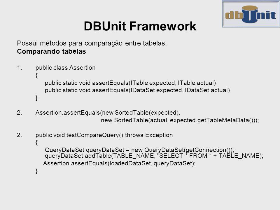 DBUnit Framework Possui métodos para comparação entre tabelas. Comparando tabelas 1.public class Assertion { public static void assertEquals(ITable ex