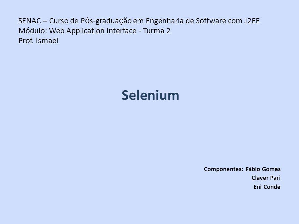 SENAC – Curso de P ó s-gradua ç ão em Engenharia de Software com J2EE Módulo: Web Application Interface - Turma 2 Prof. Ismael Selenium Componentes: F