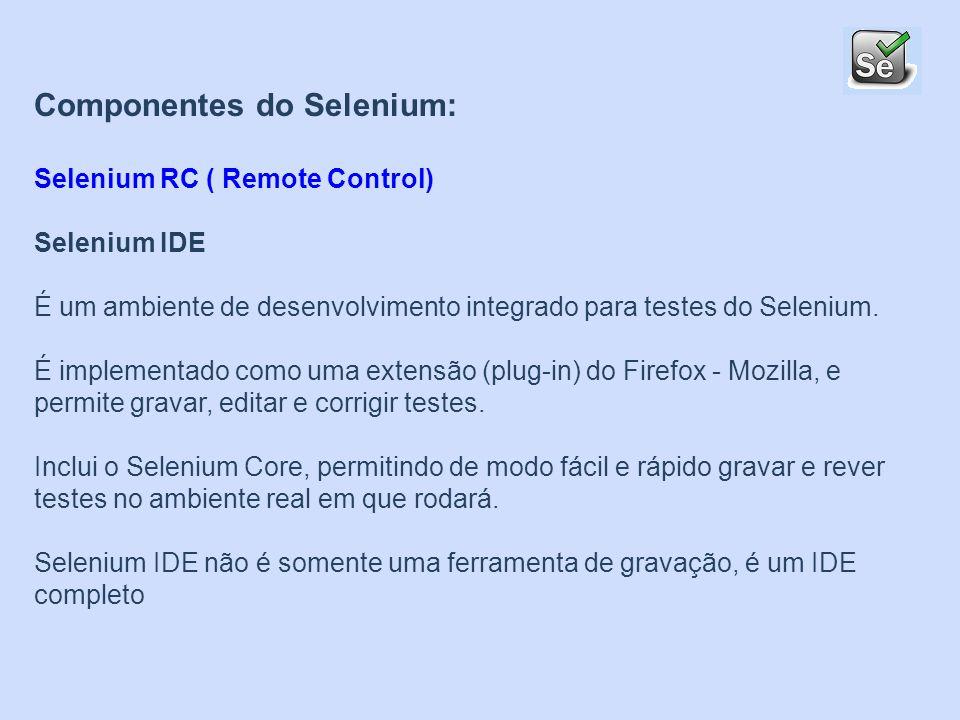 Componentes do Selenium: Selenium RC ( Remote Control) Selenium IDE É um ambiente de desenvolvimento integrado para testes do Selenium. É implementado