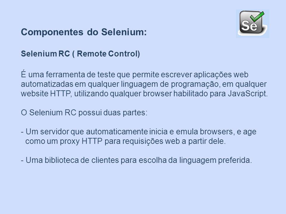 Componentes do Selenium: Selenium RC ( Remote Control) É uma ferramenta de teste que permite escrever aplicações web automatizadas em qualquer linguag
