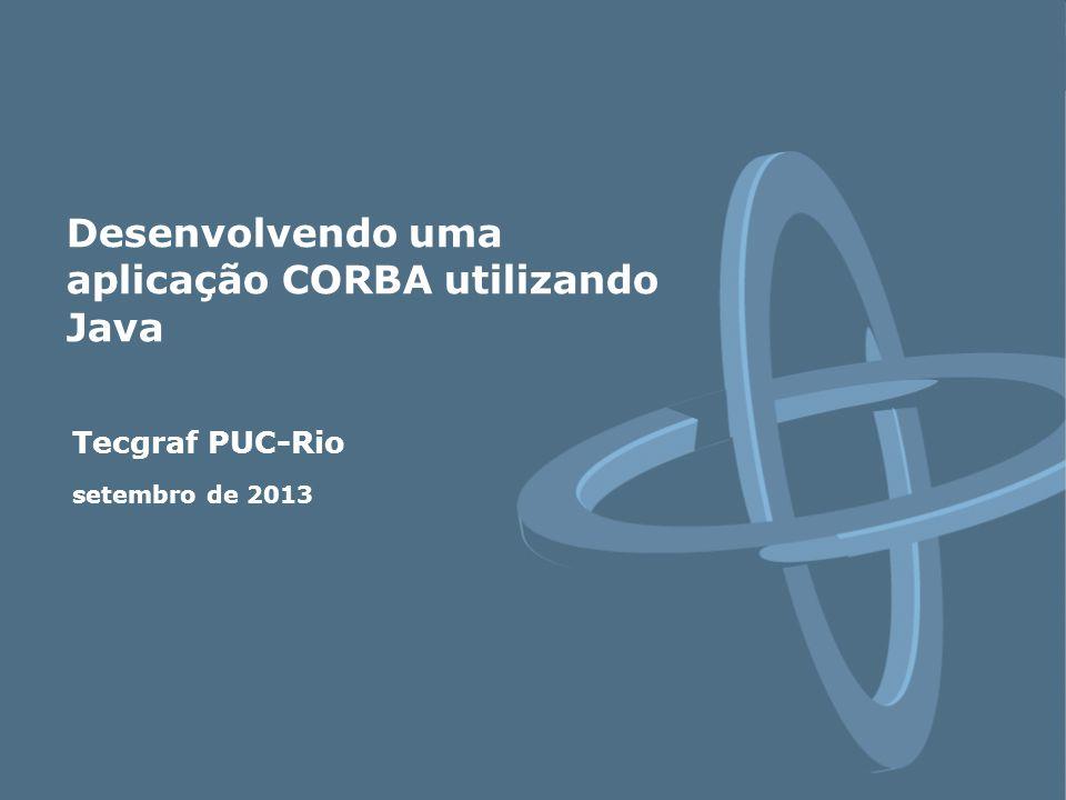 Tecgraf PUC-Rio setembro de 2013 Desenvolvendo uma aplicação CORBA utilizando Java