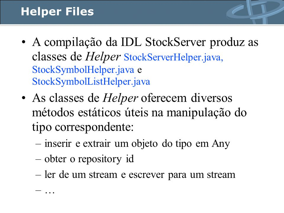 Helper Files A compilação da IDL StockServer produz as classes de Helper StockServerHelper.java, StockSymbolHelper.java e StockSymbolListHelper.java As classes de Helper oferecem diversos métodos estáticos úteis na manipulação do tipo correspondente: –inserir e extrair um objeto do tipo em Any –obter o repository id –ler de um stream e escrever para um stream –…