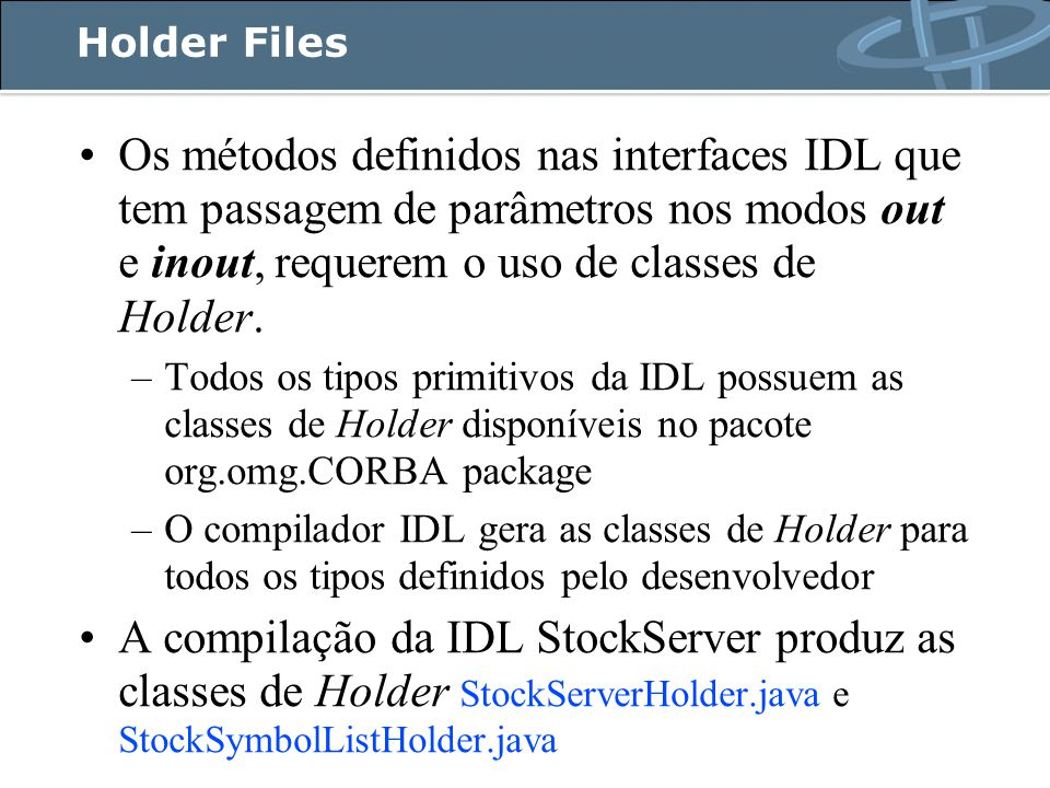 Holder Files Os métodos definidos nas interfaces IDL que tem passagem de parâmetros nos modos out e inout, requerem o uso de classes de Holder.