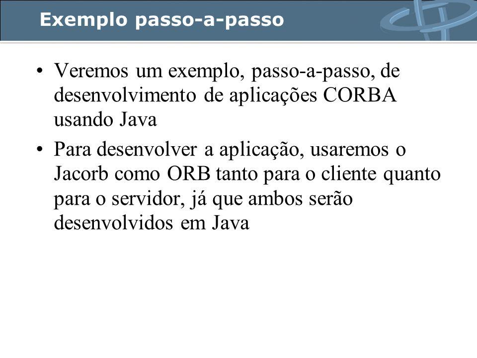 Exemplo passo-a-passo Veremos um exemplo, passo-a-passo, de desenvolvimento de aplicações CORBA usando Java Para desenvolver a aplicação, usaremos o Jacorb como ORB tanto para o cliente quanto para o servidor, já que ambos serão desenvolvidos em Java