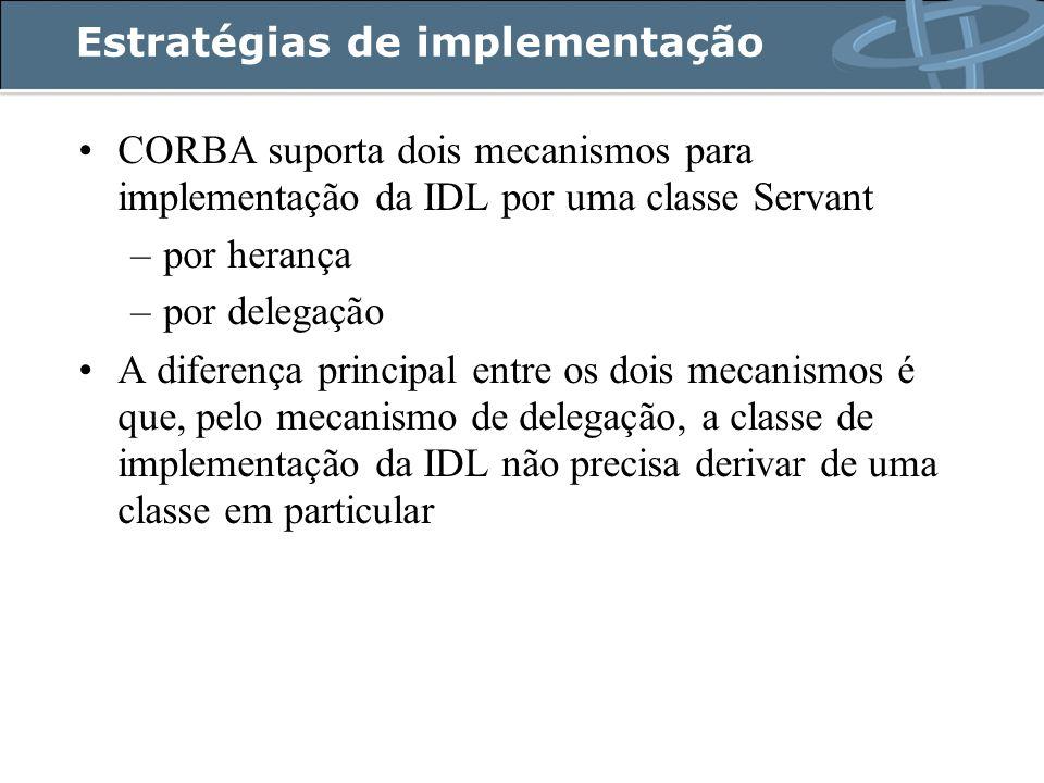 Estratégias de implementação CORBA suporta dois mecanismos para implementação da IDL por uma classe Servant –por herança –por delegação A diferença principal entre os dois mecanismos é que, pelo mecanismo de delegação, a classe de implementação da IDL não precisa derivar de uma classe em particular