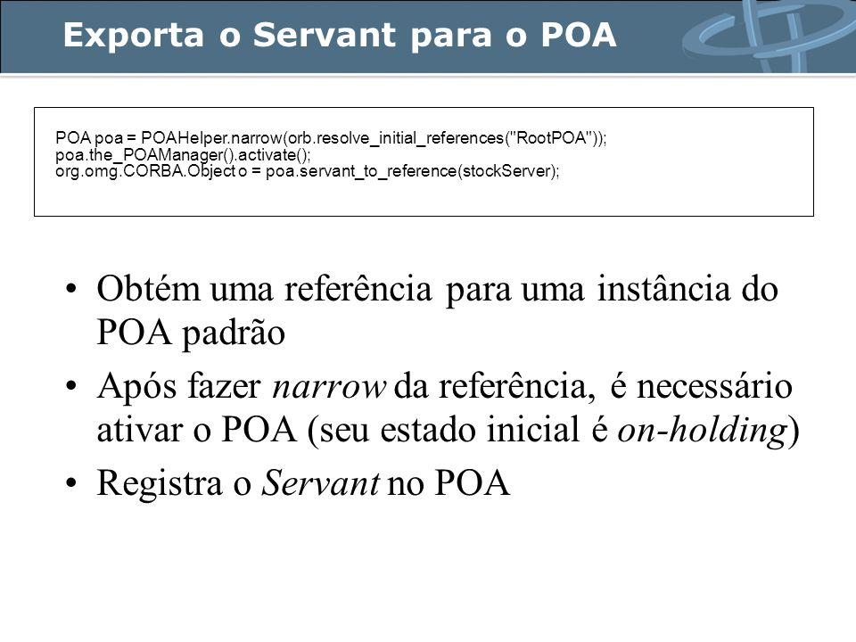 Exporta o Servant para o POA POA poa = POAHelper.narrow(orb.resolve_initial_references( RootPOA )); poa.the_POAManager().activate(); org.omg.CORBA.Object o = poa.servant_to_reference(stockServer); Obtém uma referência para uma instância do POA padrão Após fazer narrow da referência, é necessário ativar o POA (seu estado inicial é on-holding) Registra o Servant no POA