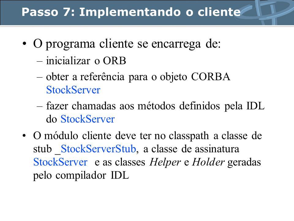 Passo 7: Implementando o cliente O programa cliente se encarrega de: –inicializar o ORB –obter a referência para o objeto CORBA StockServer –fazer chamadas aos métodos definidos pela IDL do StockServer O módulo cliente deve ter no classpath a classe de stub _StockServerStub, a classe de assinatura StockServer e as classes Helper e Holder geradas pelo compilador IDL
