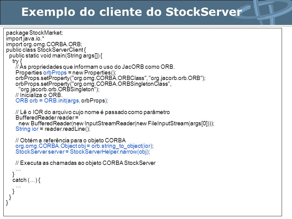 Exemplo do cliente do StockServer package StockMarket; import java.io.* import org.omg.CORBA.ORB; public class StockServerClient { public static void main(String args[]) { try { // As propriedades que informam o uso do JacORB como ORB.