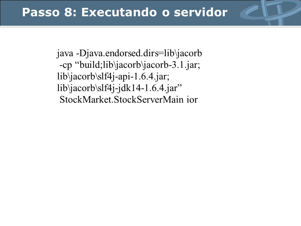 Passo 8: Executando o servidor java -Djava.endorsed.dirs=lib\jacorb -cp build;lib\jacorb\jacorb-3.1.jar; lib\jacorb\slf4j-api-1.6.4.jar; lib\jacorb\slf4j-jdk14-1.6.4.jar StockMarket.StockServerMain ior