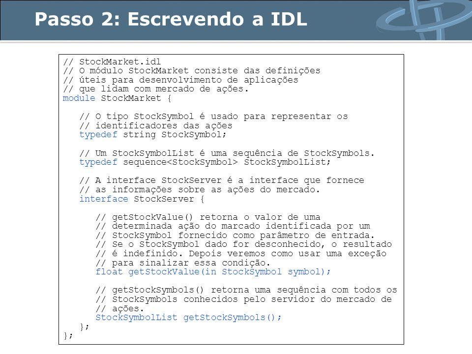 Usando delegação package StockMarket; /** * StockServerImpl implementa a interface IDL StockServer usando * o mecanismo de delegação */ public class StockServerTieImpl implements StockServerOperations { // As ações com seus respectivos valores private Map myStock; public StockServerTieImpl () { myStock = new HashMap (); // Inicializa as ações com nomes e valores // fixos ou atribuídos randomicamente...