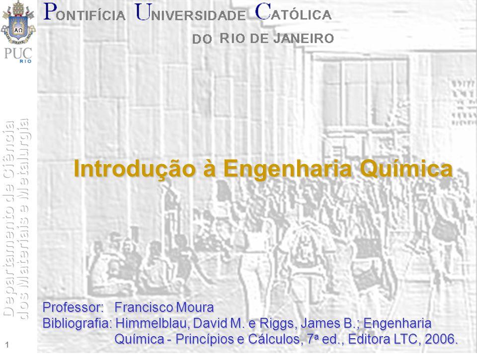 1 Introdução à Engenharia Química Professor: Francisco Moura Bibliografia: Himmelblau, David M. e Riggs, James B.; Engenharia Química - Princípios e C