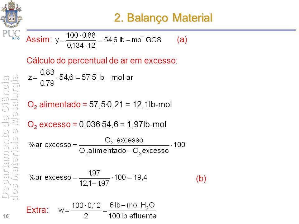 16 2. Balanço Material Assim: Cálculo do percentual de ar em excesso: O 2 alimentado = 57,5. 0,21 = 12,1lb-mol O 2 excesso = 0,036. 54,6 = 1,97lb-mol