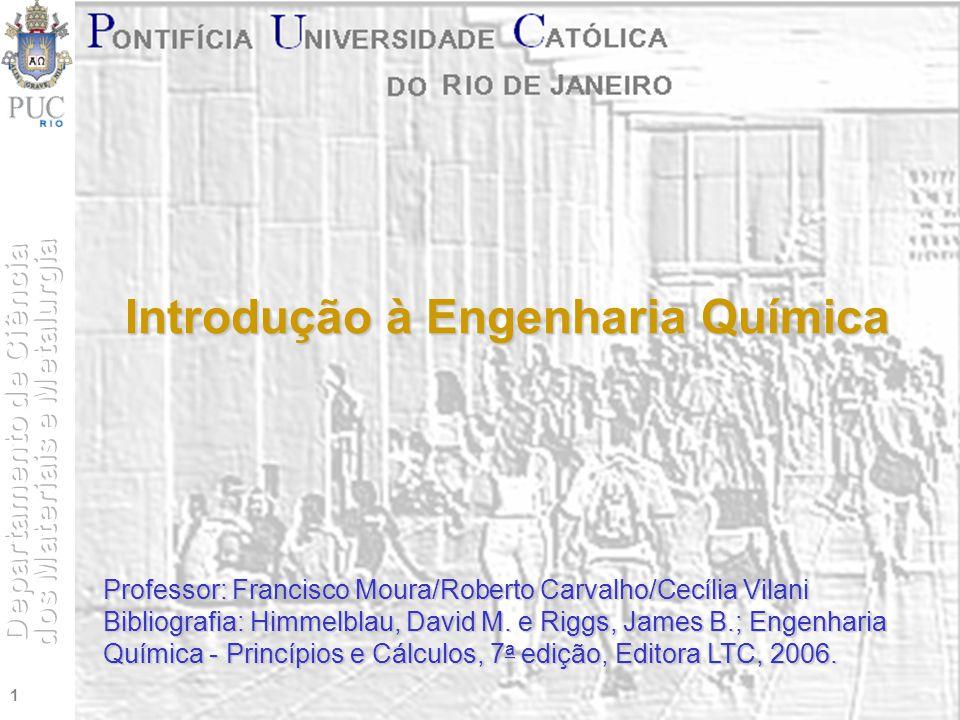 1 Introdução à Engenharia Química Professor: Francisco Moura/Roberto Carvalho/Cecília Vilani Bibliografia: Himmelblau, David M. e Riggs, James B.; Eng