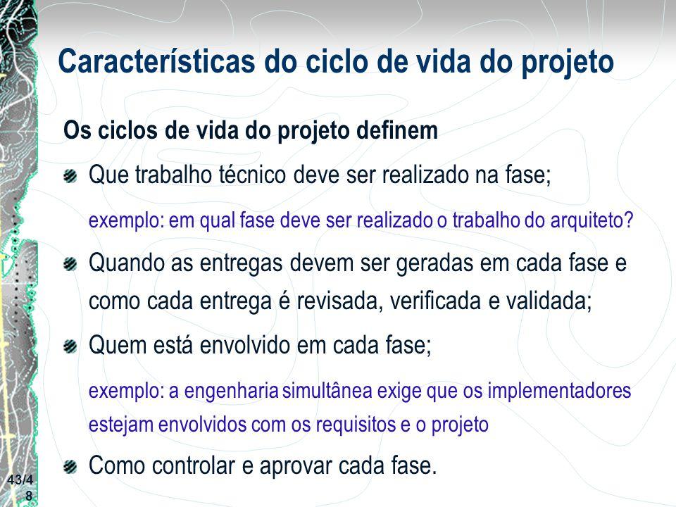 Características do ciclo de vida do projeto Os ciclos de vida do projeto definem Que trabalho técnico deve ser realizado na fase; exemplo: em qual fas