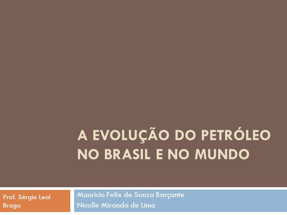 A EVOLUÇÃO DO PETRÓLEO NO BRASIL E NO MUNDO Mauricio Felix de Souza Barçante Nicolle Miranda de Lima Prof. Sérgio Leal Braga