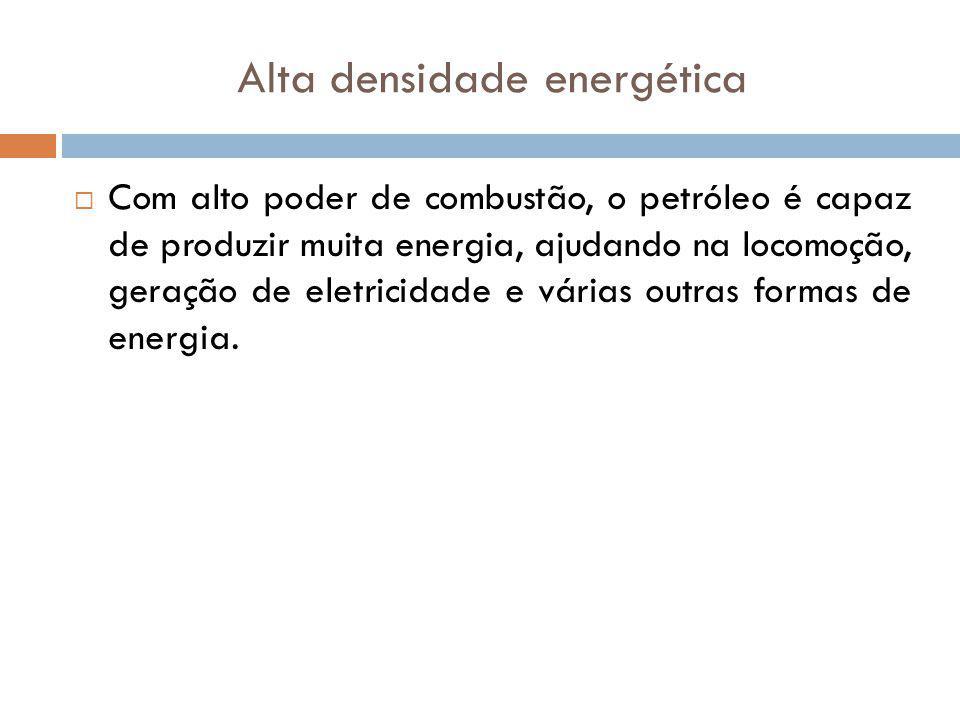 Alta densidade energética Com alto poder de combustão, o petróleo é capaz de produzir muita energia, ajudando na locomoção, geração de eletricidade e