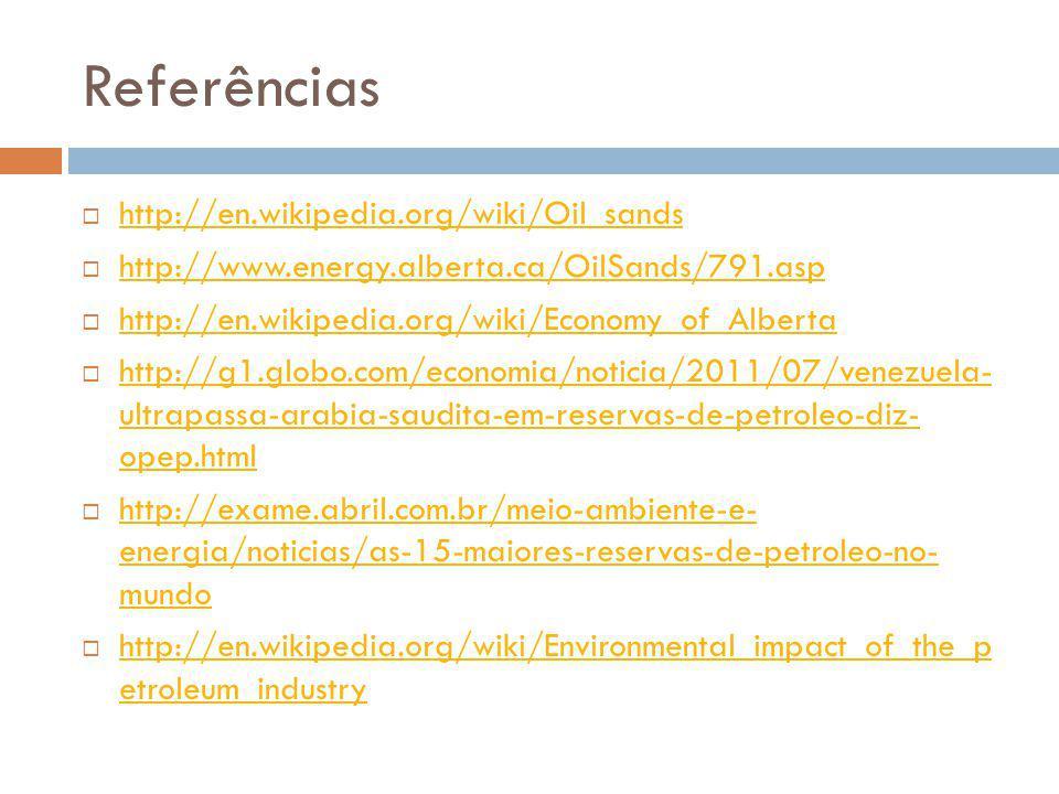 Referências http://en.wikipedia.org/wiki/Oil_sands http://www.energy.alberta.ca/OilSands/791.asp http://en.wikipedia.org/wiki/Economy_of_Alberta http: