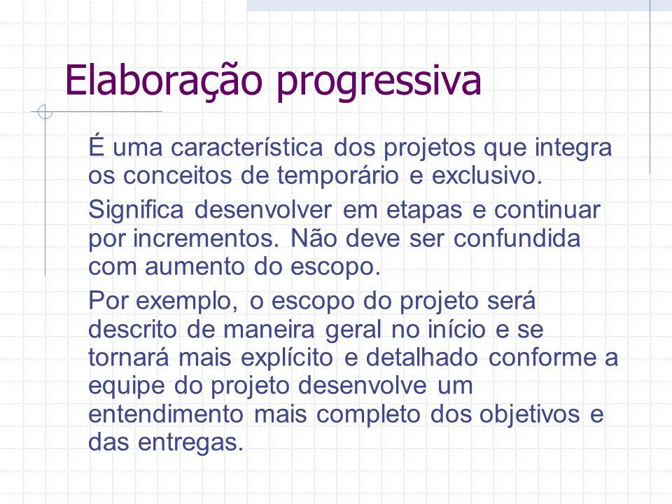 Elaboração progressiva É uma característica dos projetos que integra os conceitos de temporário e exclusivo. Significa desenvolver em etapas e continu