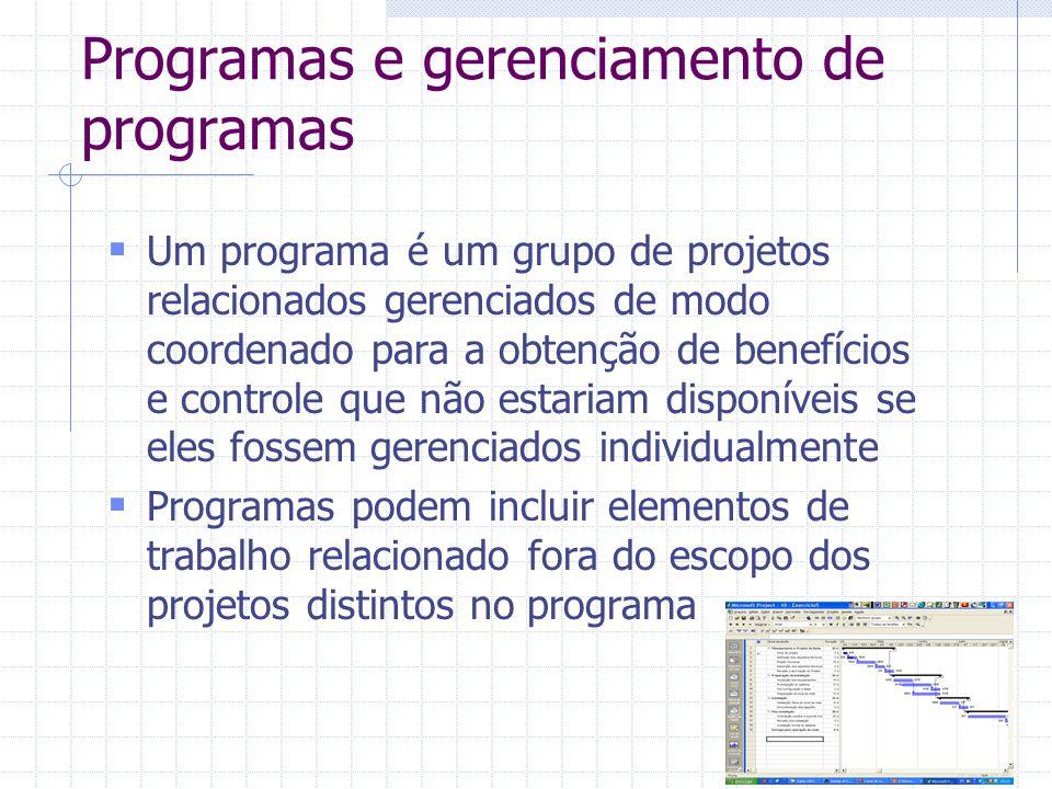 Programas e gerenciamento de programas Um programa é um grupo de projetos relacionados gerenciados de modo coordenado para a obtenção de benefícios e