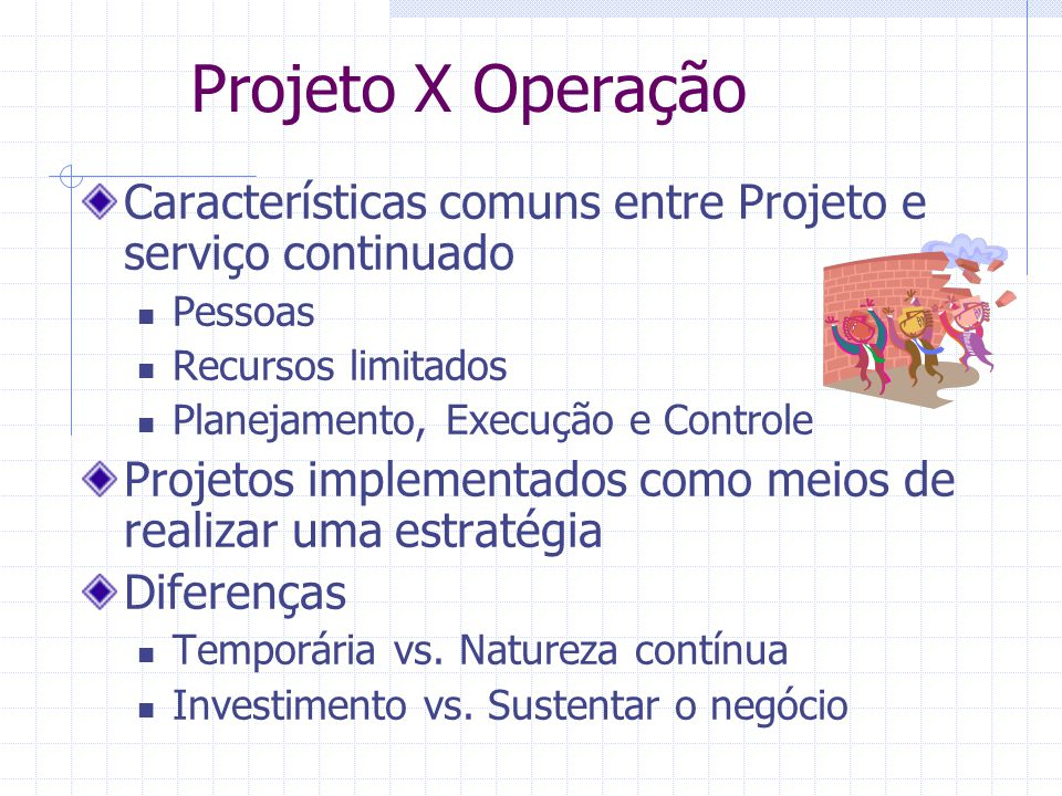 Projeto X Operação Características comuns entre Projeto e serviço continuado Pessoas Recursos limitados Planejamento, Execução e Controle Projetos imp