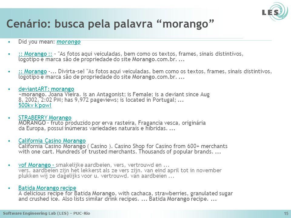 Software Engineering Lab (LES) – PUC-Rio 15 Cenário: busca pela palavra morango Did you mean: morongo morongo :: Morango :: - As fotos aqui veiculadas, bem como os textos, frames, sinais distintivos, logotipo e marca são de propriedade do site Morango.com.br....:: Morango :: :: Morango -...