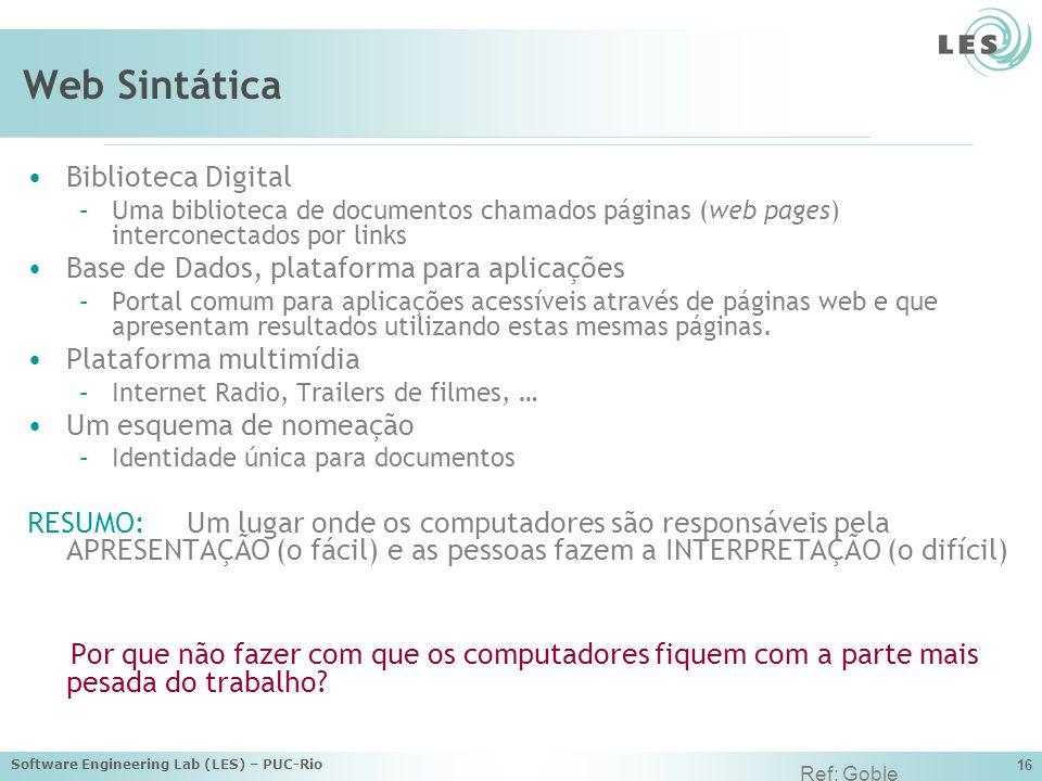 Software Engineering Lab (LES) – PUC-Rio 16 Web Sintática Biblioteca Digital –Uma biblioteca de documentos chamados páginas (web pages) interconectados por links Base de Dados, plataforma para aplicações –Portal comum para aplicações acessíveis através de páginas web e que apresentam resultados utilizando estas mesmas páginas.
