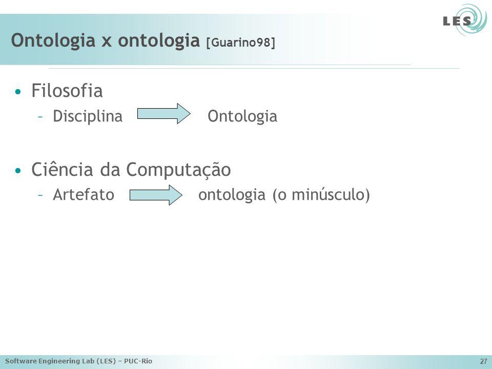 Software Engineering Lab (LES) – PUC-Rio 27 Ontologia x ontologia [Guarino98] Filosofia –Disciplina Ontologia Ciência da Computação –Artefato ontologia (o minúsculo)