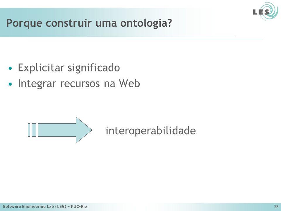 Software Engineering Lab (LES) – PUC-Rio 38 Porque construir uma ontologia.
