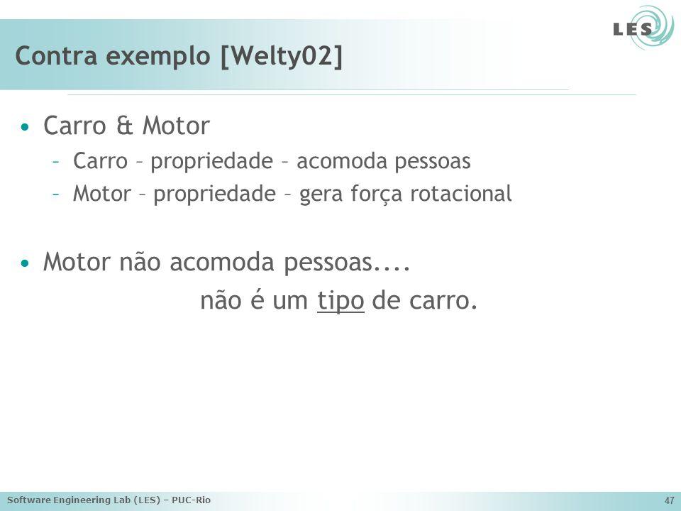 Software Engineering Lab (LES) – PUC-Rio 47 Contra exemplo [Welty02] Carro & Motor –Carro – propriedade – acomoda pessoas –Motor – propriedade – gera força rotacional Motor não acomoda pessoas....