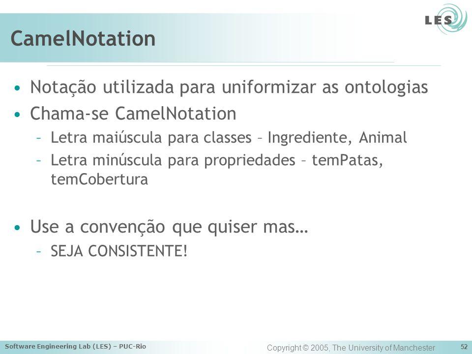 Software Engineering Lab (LES) – PUC-Rio 52 CamelNotation Notação utilizada para uniformizar as ontologias Chama-se CamelNotation –Letra maiúscula para classes – Ingrediente, Animal –Letra minúscula para propriedades – temPatas, temCobertura Use a convenção que quiser mas… –SEJA CONSISTENTE.