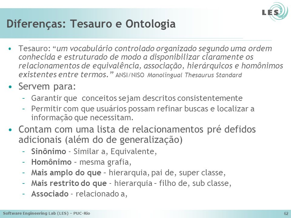 Software Engineering Lab (LES) – PUC-Rio 62 Diferenças: Tesauro e Ontologia Tesauro: um vocabulário controlado organizado segundo uma ordem conhecida e estruturado de modo a disponibilizar claramente os relacionamentos de equivalência, associação, hierárquicos e homônimos existentes entre termos.