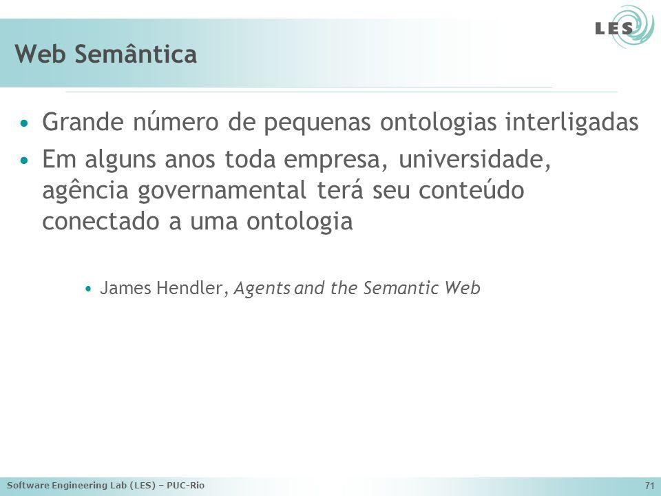 Software Engineering Lab (LES) – PUC-Rio 71 Web Semântica Grande número de pequenas ontologias interligadas Em alguns anos toda empresa, universidade, agência governamental terá seu conteúdo conectado a uma ontologia James Hendler, Agents and the Semantic Web