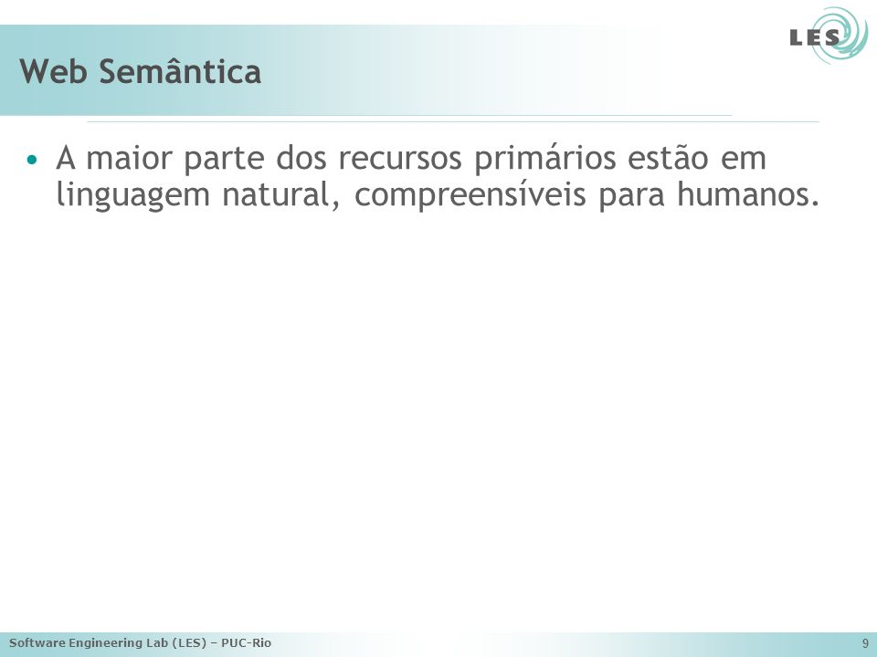 Software Engineering Lab (LES) – PUC-Rio 10 Web Semântica A Web Semântica é uma EXTENSÃO da web atual na qual é dado a informação um SIGNIFICADO bem definido, permitindo com que computadores e pessoas trabalhem em cooperação.
