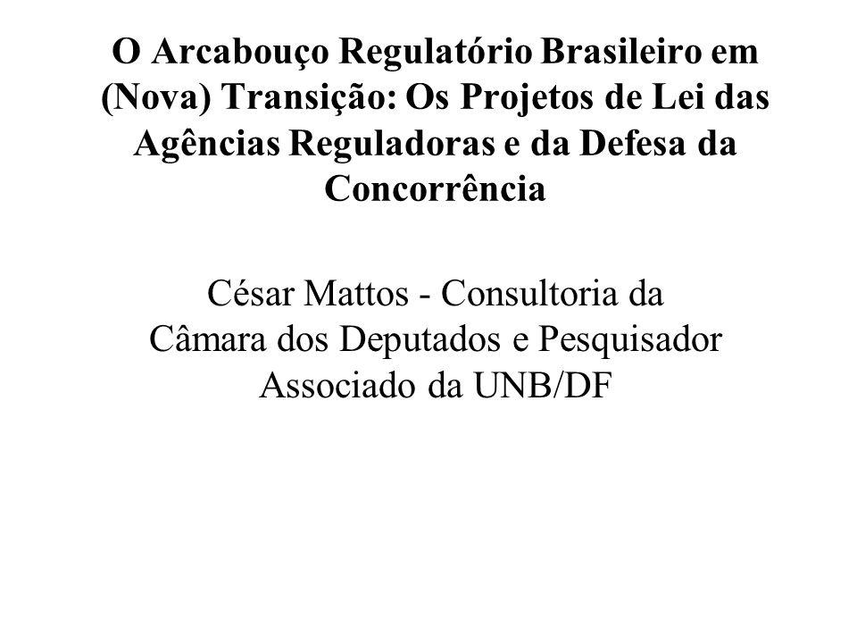 O Arcabouço Regulatório Brasileiro em (Nova) Transição: Os Projetos de Lei das Agências Reguladoras e da Defesa da Concorrência César Mattos - Consultoria da Câmara dos Deputados e Pesquisador Associado da UNB/DF