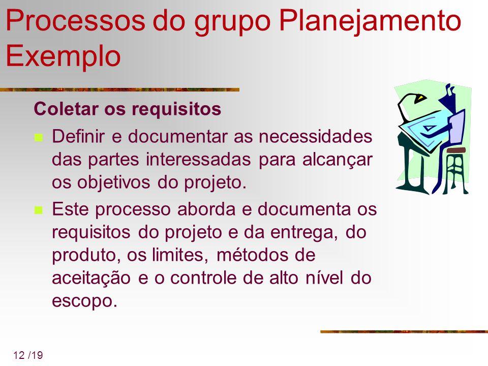 12 /19 Processos do grupo Planejamento Exemplo Coletar os requisitos Definir e documentar as necessidades das partes interessadas para alcançar os obj