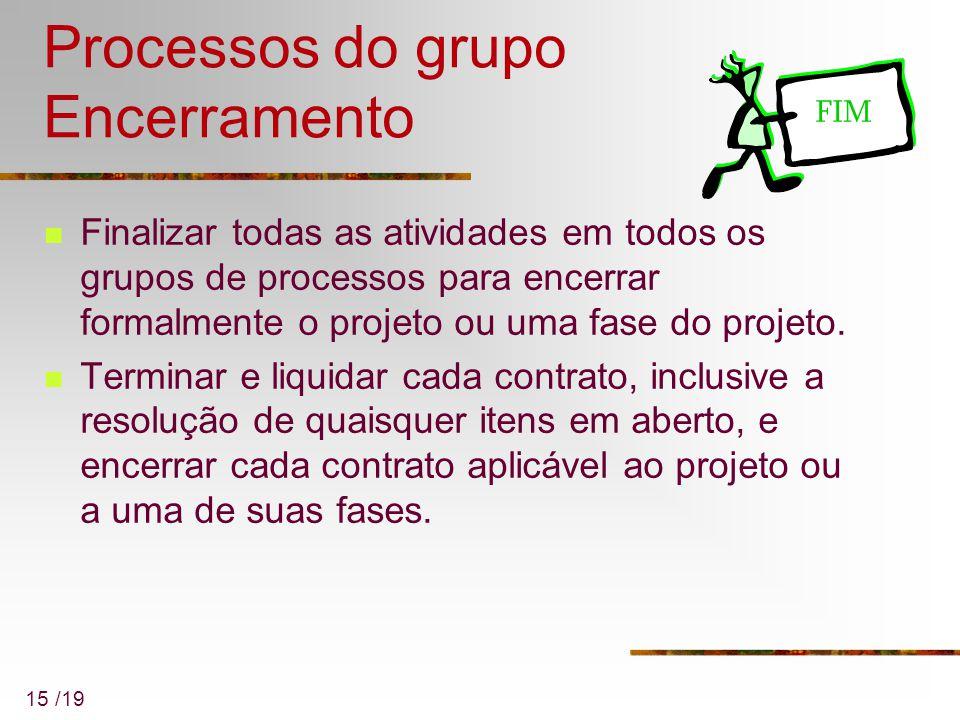 15 /19 Processos do grupo Encerramento Finalizar todas as atividades em todos os grupos de processos para encerrar formalmente o projeto ou uma fase d