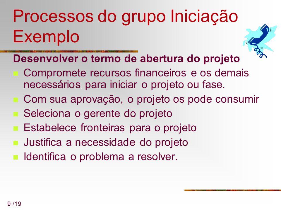 9 /19 Processos do grupo Iniciação Exemplo Desenvolver o termo de abertura do projeto Compromete recursos financeiros e os demais necessários para ini