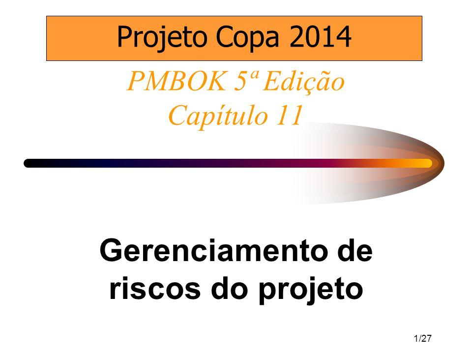 1/27 PMBOK 5ª Edição Capítulo 11 Gerenciamento de riscos do projeto http://www.youtube.com/watch?v=3ceyP2CL6kc&NR=1 Projeto Copa 2014
