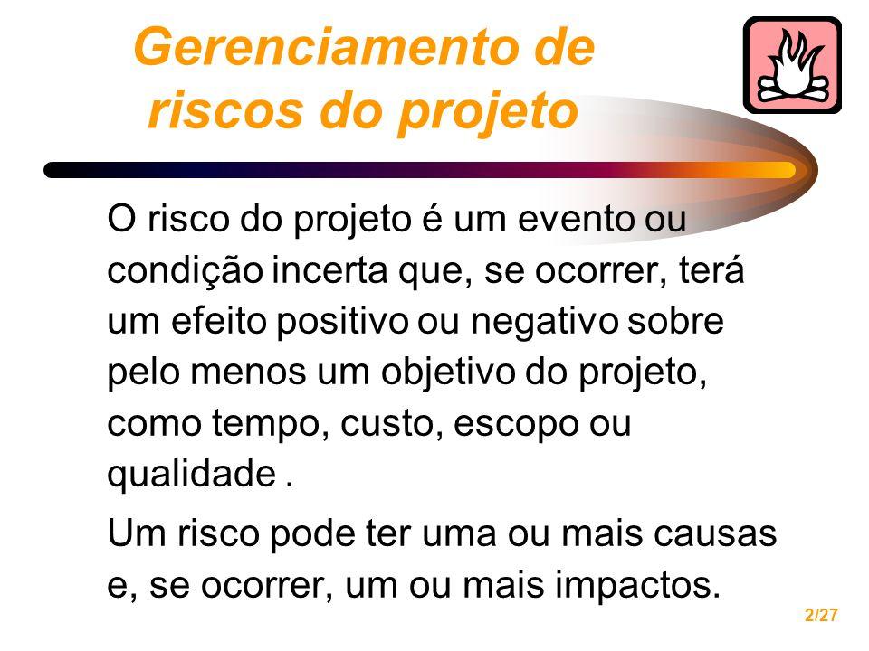 2/27 Gerenciamento de riscos do projeto O risco do projeto é um evento ou condição incerta que, se ocorrer, terá um efeito positivo ou negativo sobre pelo menos um objetivo do projeto, como tempo, custo, escopo ou qualidade.