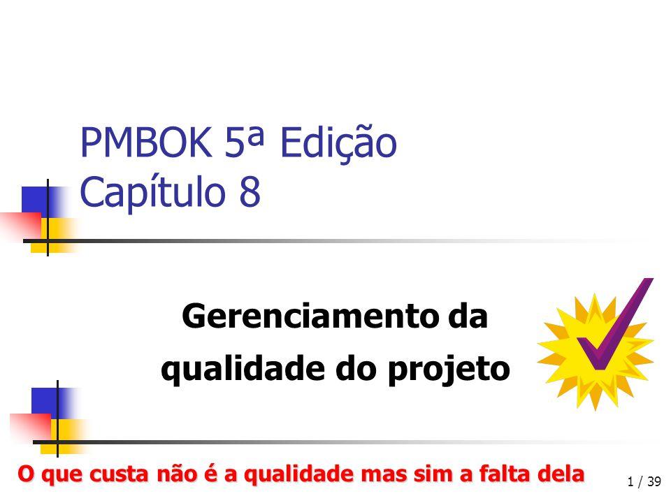 1 / 39 PMBOK 5ª Edição Capítulo 8 Gerenciamento da qualidade do projeto O que custa não é a qualidade mas sim a falta dela