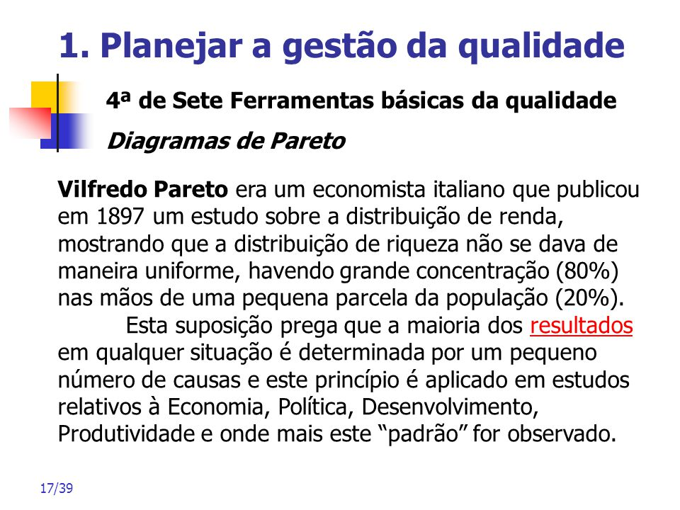 17/39 1. Planejar a gestão da qualidade 4ª de Sete Ferramentas básicas da qualidade Diagramas de Pareto Vilfredo Pareto era um economista italiano que