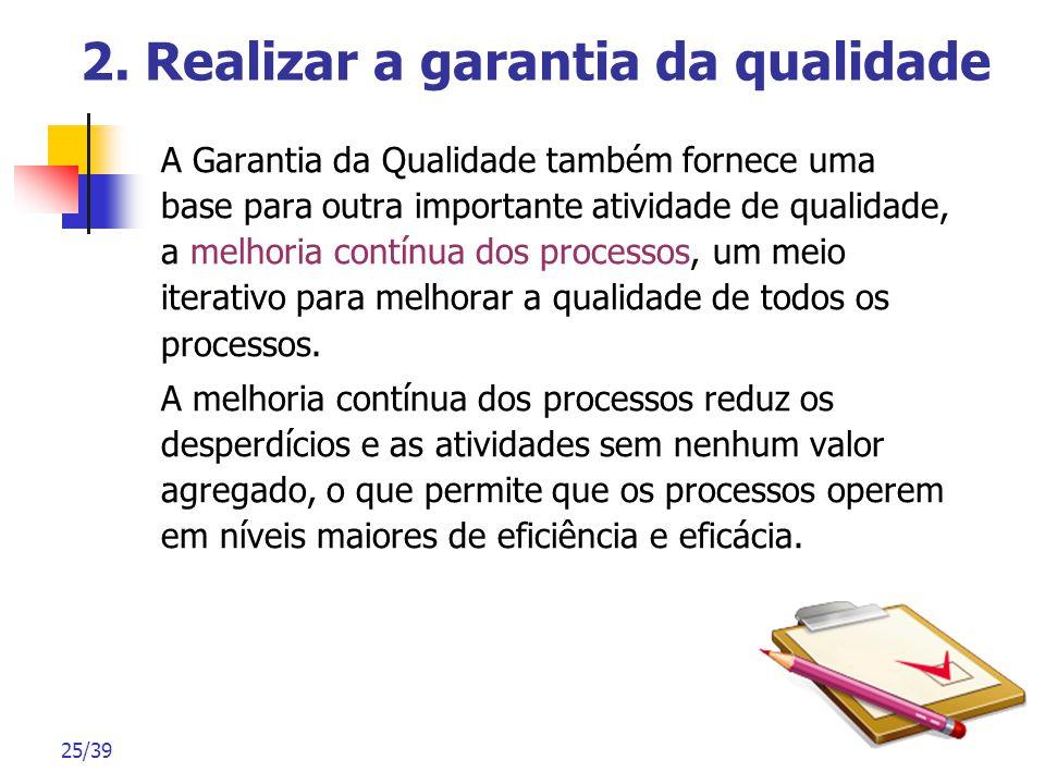 25/39 2. Realizar a garantia da qualidade A Garantia da Qualidade também fornece uma base para outra importante atividade de qualidade, a melhoria con