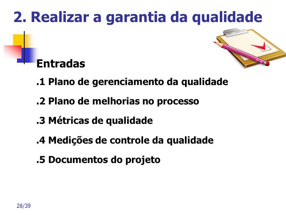 26/39 2. Realizar a garantia da qualidade Entradas.1 Plano de gerenciamento da qualidade.2 Plano de melhorias no processo.3 Métricas de qualidade.4 Me
