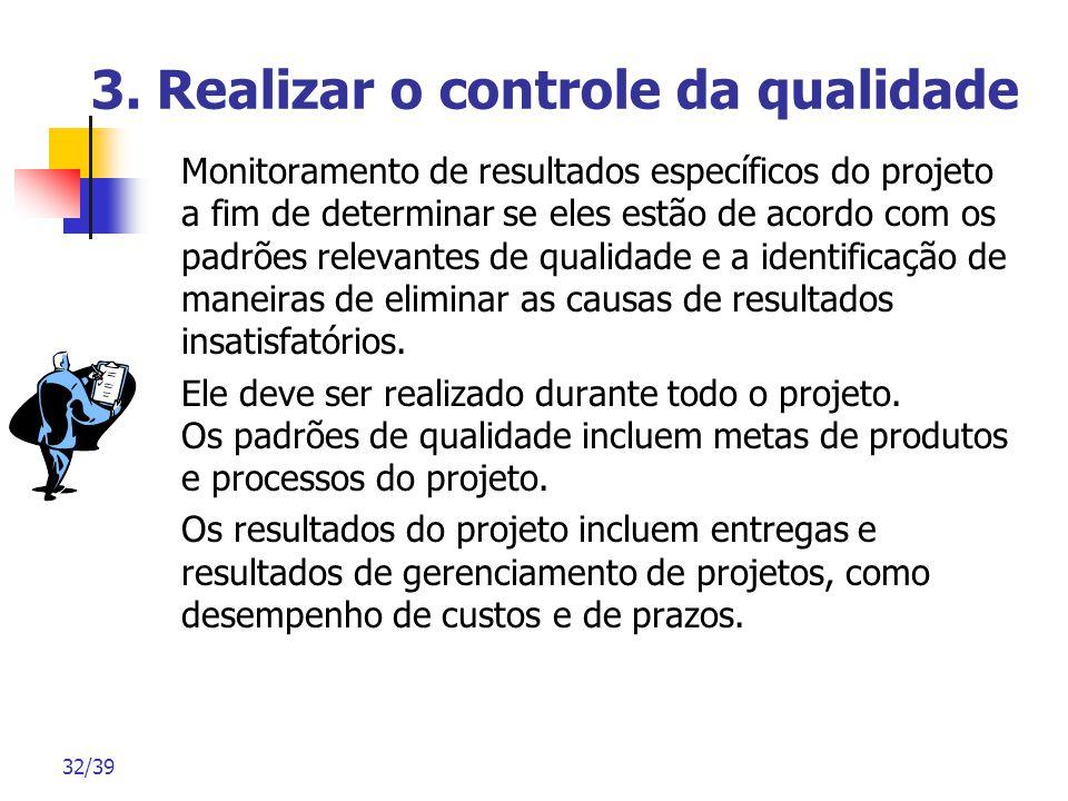 32/39 3. Realizar o controle da qualidade Monitoramento de resultados específicos do projeto a fim de determinar se eles estão de acordo com os padrõe
