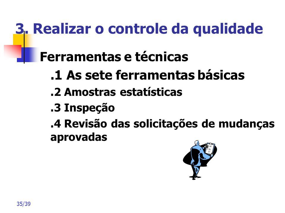 35/39 3. Realizar o controle da qualidade Ferramentas e técnicas.1 As sete ferramentas básicas.2 Amostras estatísticas.3 Inspeção.4 Revisão das solici