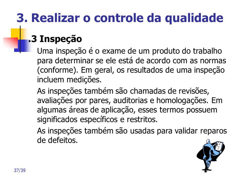 37/39 3. Realizar o controle da qualidade.3 Inspeção Uma inspeção é o exame de um produto do trabalho para determinar se ele está de acordo com as nor