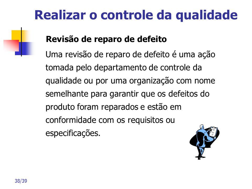38/39 Realizar o controle da qualidade Revisão de reparo de defeito Uma revisão de reparo de defeito é uma ação tomada pelo departamento de controle d