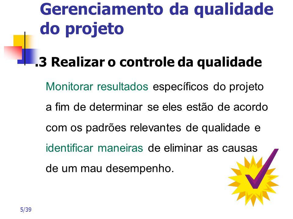5/39 Gerenciamento da qualidade do projeto.3 Realizar o controle da qualidade Monitorar resultados específicos do projeto a fim de determinar se eles