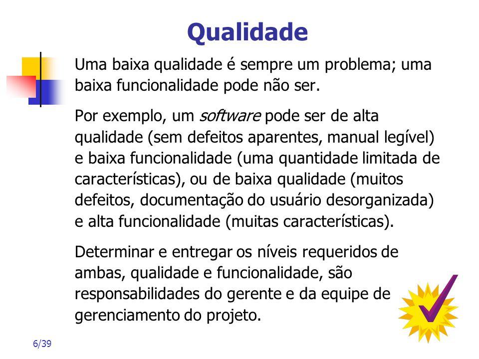 6/39 Qualidade Uma baixa qualidade é sempre um problema; uma baixa funcionalidade pode não ser. Por exemplo, um software pode ser de alta qualidade (s
